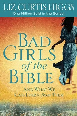 Bad Girls of the Bible: And What We Can Learn from Them  -     By: Liz Curtis Higgs